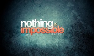 in Him, nothing is impossible.